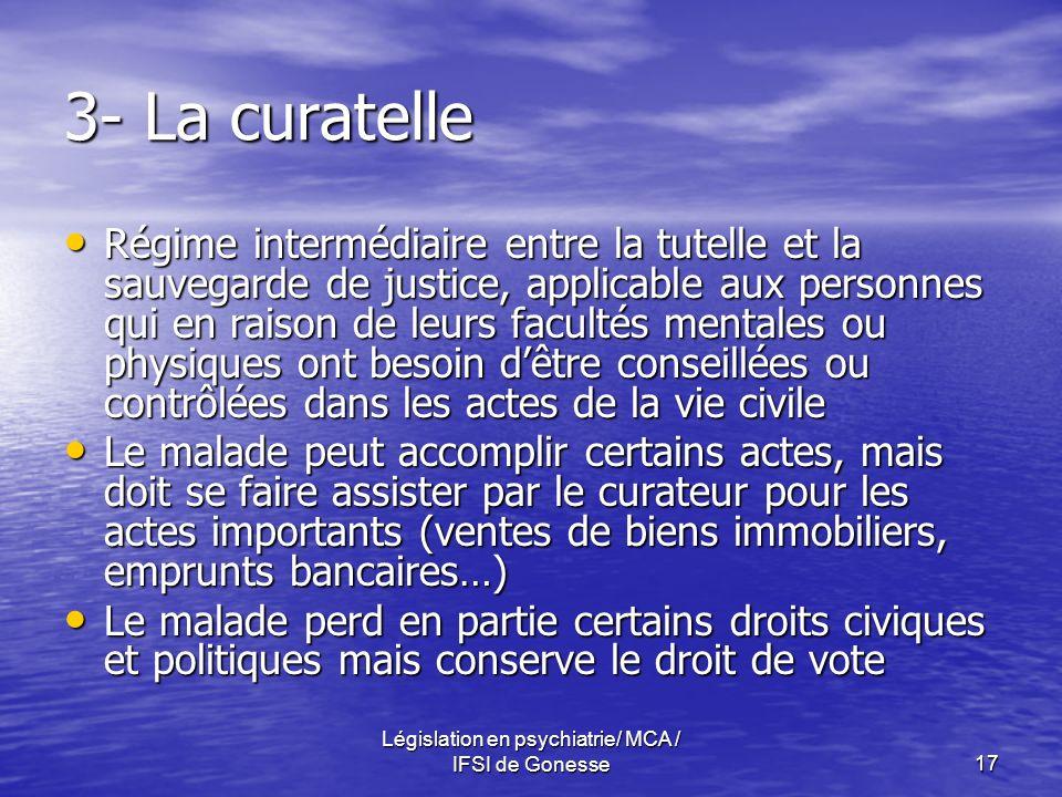 Législation en psychiatrie/ MCA / IFSI de Gonesse17 3- La curatelle Régime intermédiaire entre la tutelle et la sauvegarde de justice, applicable aux
