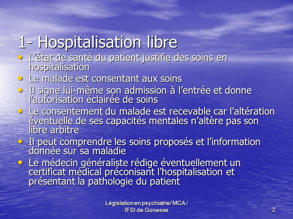 Législation en psychiatrie/ MCA / IFSI de Gonesse2 1- Hospitalisation libre Létat de santé du patient justifie des soins en hospitalisation Létat de s