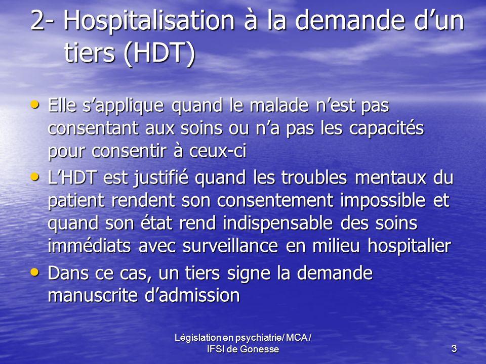 Législation en psychiatrie/ MCA / IFSI de Gonesse3 2- Hospitalisation à la demande dun tiers (HDT) Elle sapplique quand le malade nest pas consentant
