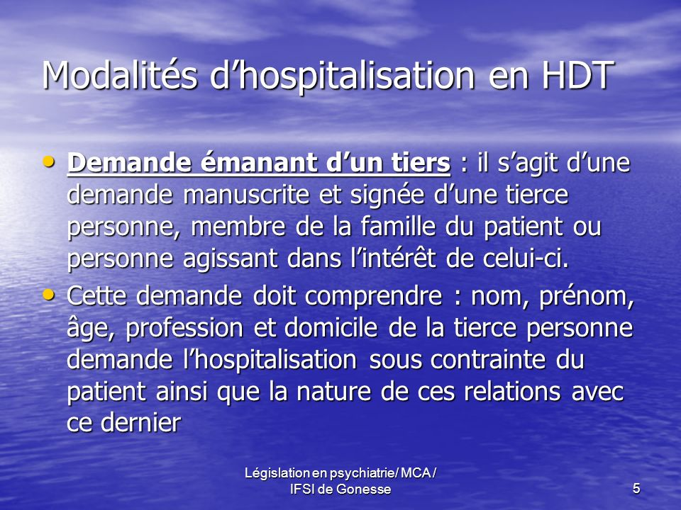 Législation en psychiatrie/ MCA / IFSI de Gonesse5 Modalités dhospitalisation en HDT Demande émanant dun tiers : il sagit dune demande manuscrite et signée dune tierce personne, membre de la famille du patient ou personne agissant dans lintérêt de celui-ci.