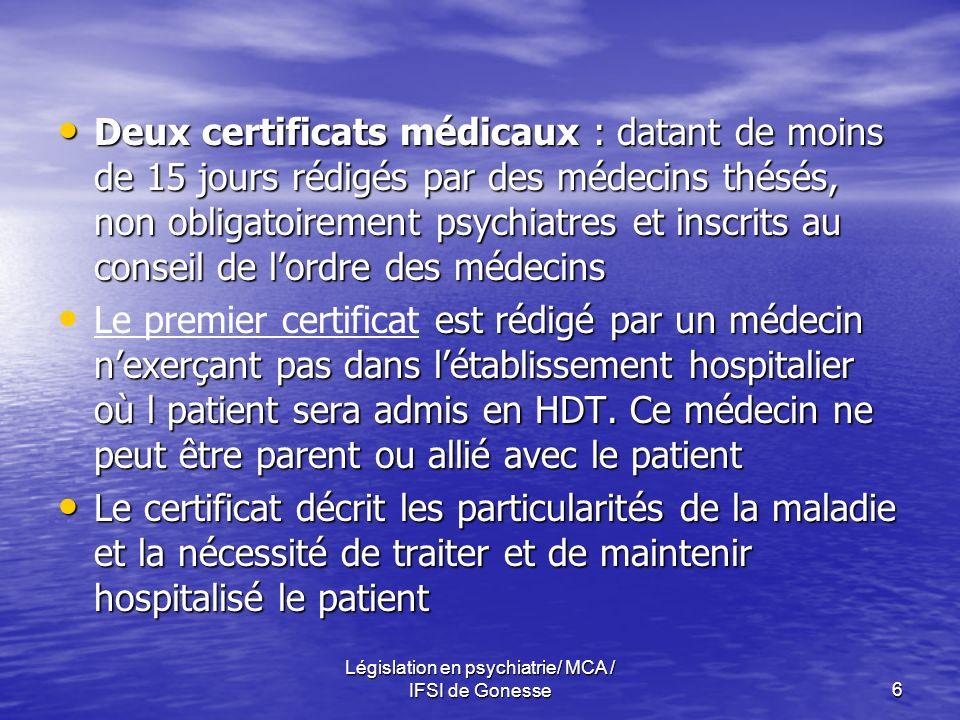 Législation en psychiatrie/ MCA / IFSI de Gonesse6 Deux certificats médicaux : datant de moins de 15 jours rédigés par des médecins thésés, non obligatoirement psychiatres et inscrits au conseil de lordre des médecins Deux certificats médicaux : datant de moins de 15 jours rédigés par des médecins thésés, non obligatoirement psychiatres et inscrits au conseil de lordre des médecins est rédigé par un médecin nexerçant pas dans létablissement hospitalier où l patient sera admis en HDT.