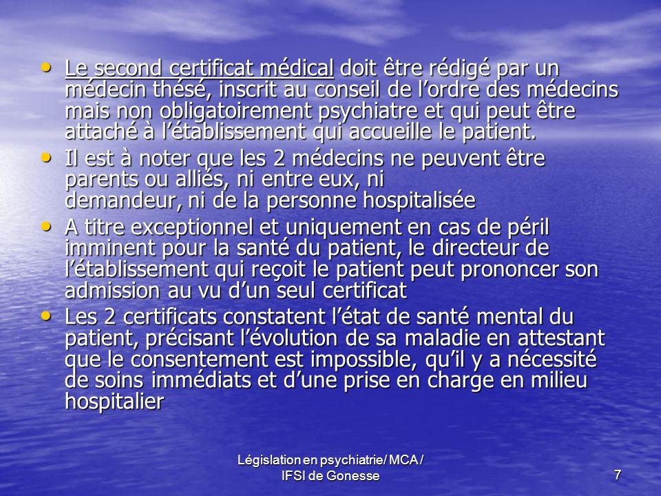 Législation en psychiatrie/ MCA / IFSI de Gonesse8 Maintien de lHDT : Le certificat immédiat dit de 24 heures, rédigé par un médecin différent des 2 premiers Le certificat immédiat dit de 24 heures, rédigé par un médecin différent des 2 premiers Le certificat de quinzaine, rédigé dès le 12e jour après ladmission sous ce mode Le certificat de quinzaine, rédigé dès le 12e jour après ladmission sous ce mode Les certificats mensuels, rédigés de mois en mois après la quinzaine Les certificats mensuels, rédigés de mois en mois après la quinzaine