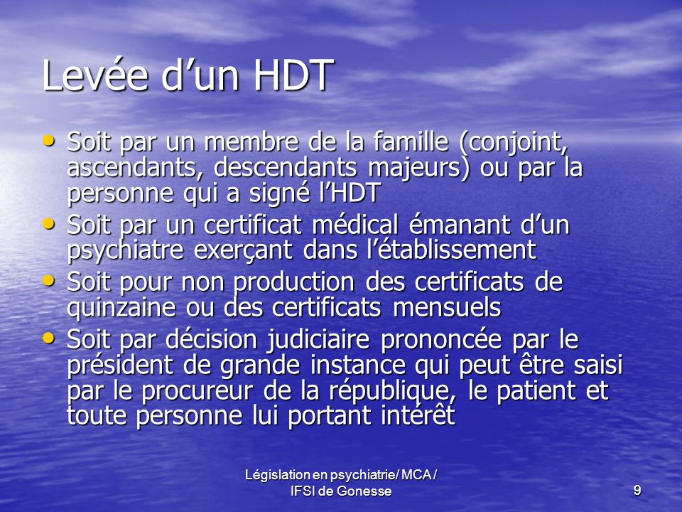 Législation en psychiatrie/ MCA / IFSI de Gonesse9 Levée dun HDT Soit par un membre de la famille (conjoint, ascendants, descendants majeurs) ou par la personne qui a signé lHDT Soit par un membre de la famille (conjoint, ascendants, descendants majeurs) ou par la personne qui a signé lHDT Soit par un certificat médical émanant dun psychiatre exerçant dans létablissement Soit par un certificat médical émanant dun psychiatre exerçant dans létablissement Soit pour non production des certificats de quinzaine ou des certificats mensuels Soit pour non production des certificats de quinzaine ou des certificats mensuels Soit par décision judiciaire prononcée par le président de grande instance qui peut être saisi par le procureur de la république, le patient et toute personne lui portant intérêt Soit par décision judiciaire prononcée par le président de grande instance qui peut être saisi par le procureur de la république, le patient et toute personne lui portant intérêt