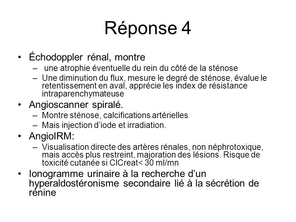 Réponse 4 Échodoppler rénal, montre – une atrophie éventuelle du rein du côté de la sténose –Une diminution du flux, mesure le degré de sténose, évalu