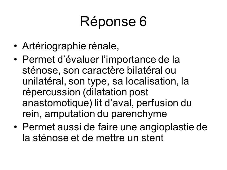Réponse 6 Artériographie rénale, Permet dévaluer limportance de la sténose, son caractère bilatéral ou unilatéral, son type, sa localisation, la réper