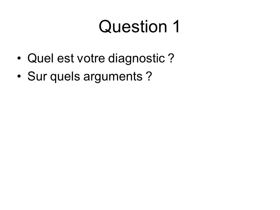 Question 1 Quel est votre diagnostic ? Sur quels arguments ?