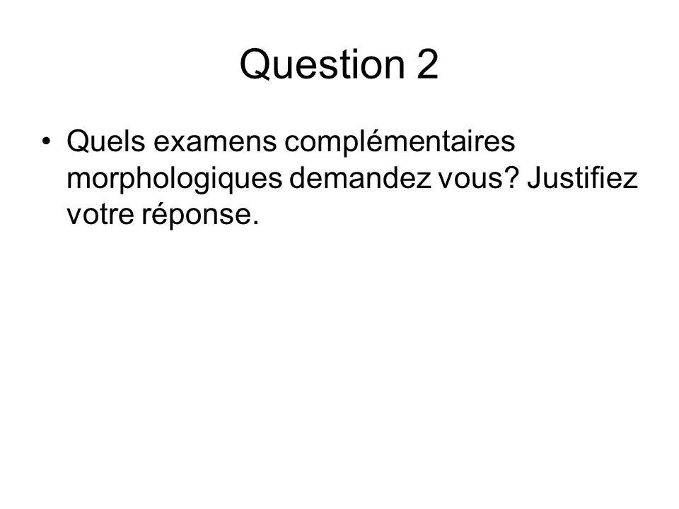 Question 2 Quels examens complémentaires morphologiques demandez vous? Justifiez votre réponse.