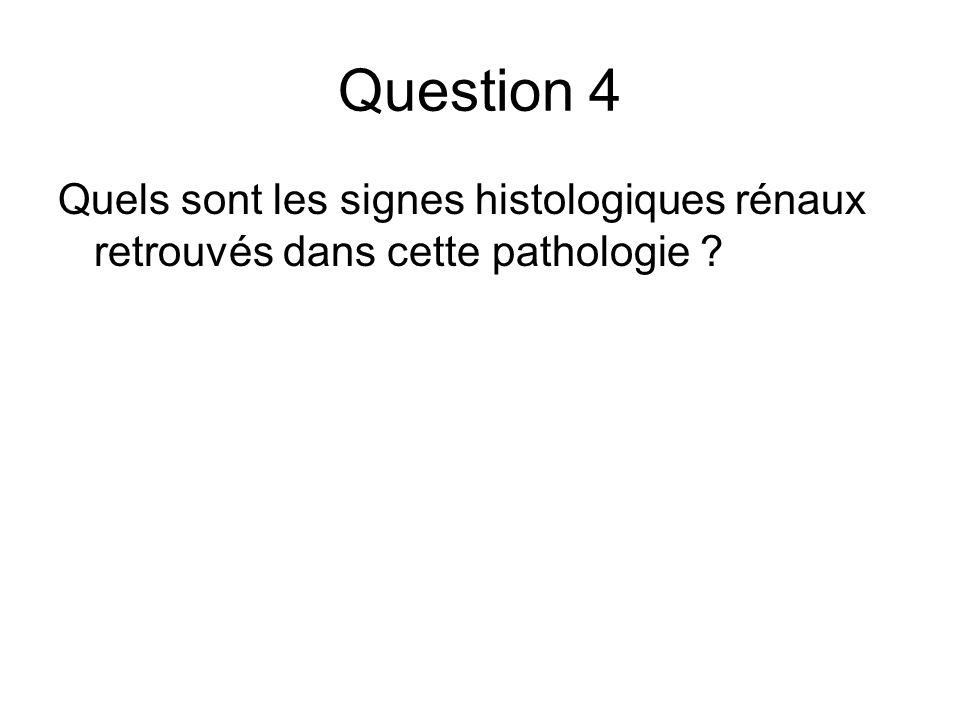 Question 4 Quels sont les signes histologiques rénaux retrouvés dans cette pathologie ?