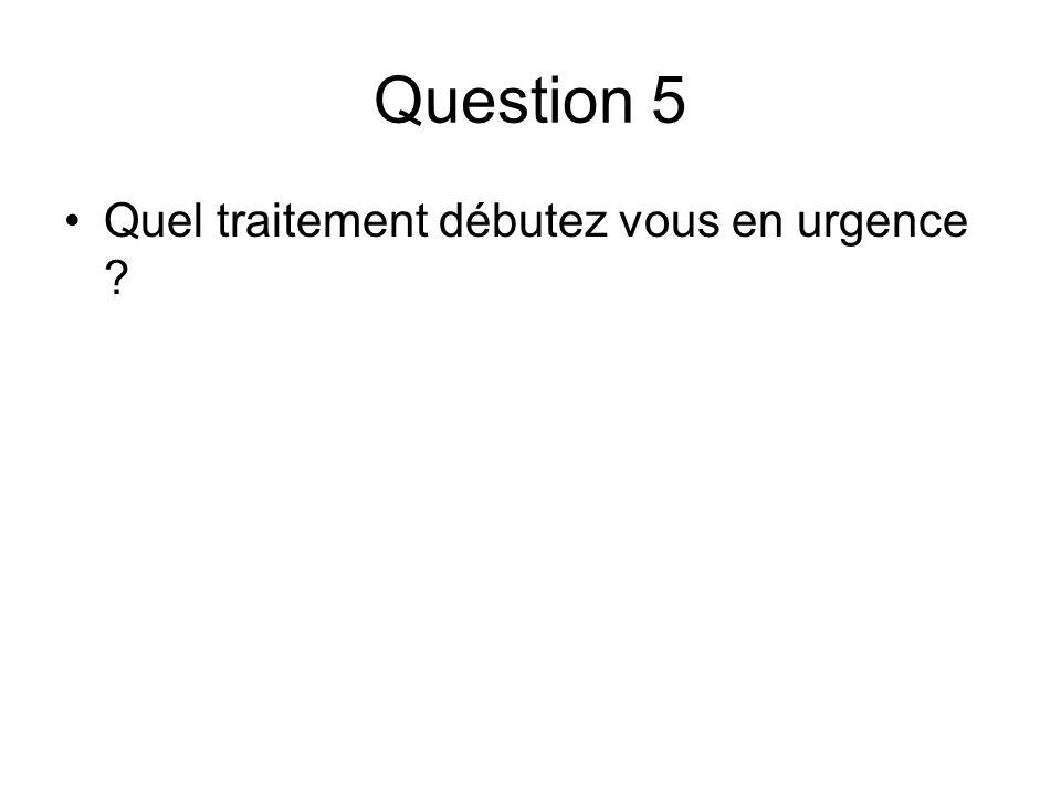 Question 5 Quel traitement débutez vous en urgence ?