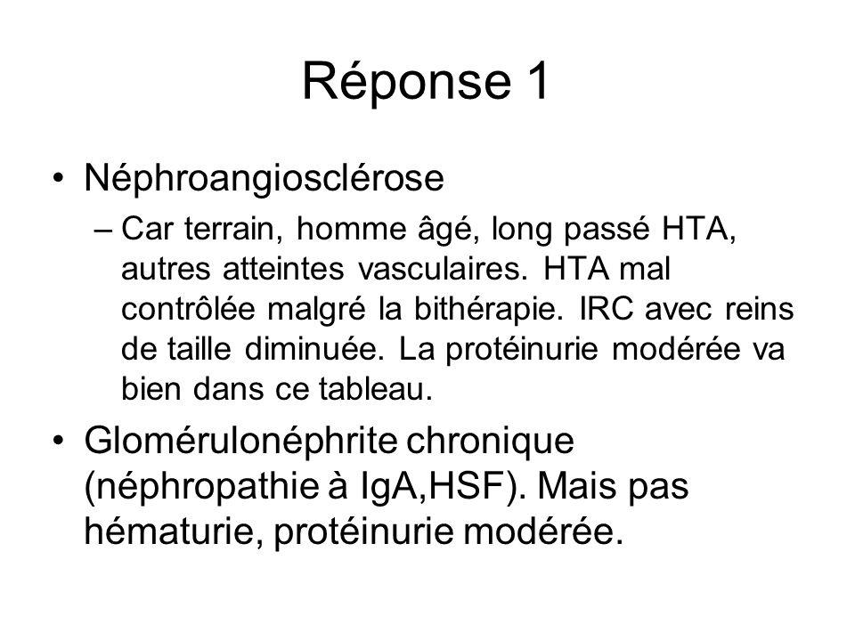 Réponse 1 Néphroangiosclérose –Car terrain, homme âgé, long passé HTA, autres atteintes vasculaires. HTA mal contrôlée malgré la bithérapie. IRC avec