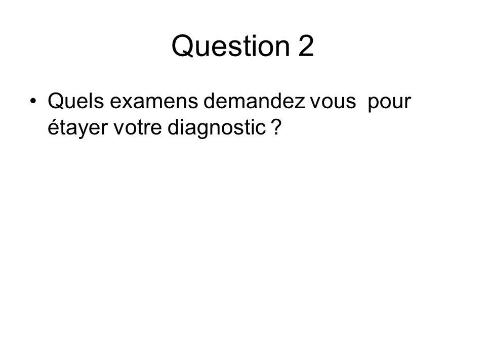 Question 2 Quels examens demandez vous pour étayer votre diagnostic ?
