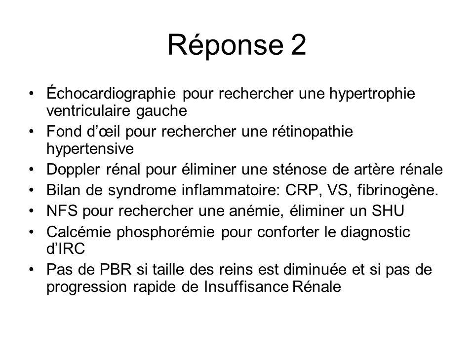 Réponse 2 Échocardiographie pour rechercher une hypertrophie ventriculaire gauche Fond dœil pour rechercher une rétinopathie hypertensive Doppler réna