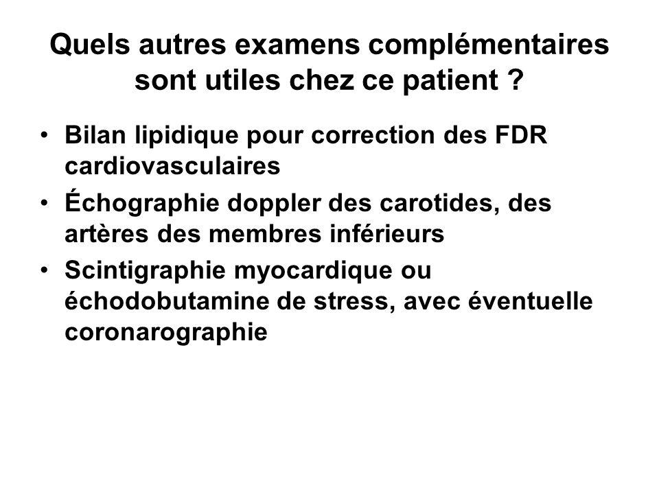 Quels autres examens complémentaires sont utiles chez ce patient ? Bilan lipidique pour correction des FDR cardiovasculaires Échographie doppler des c