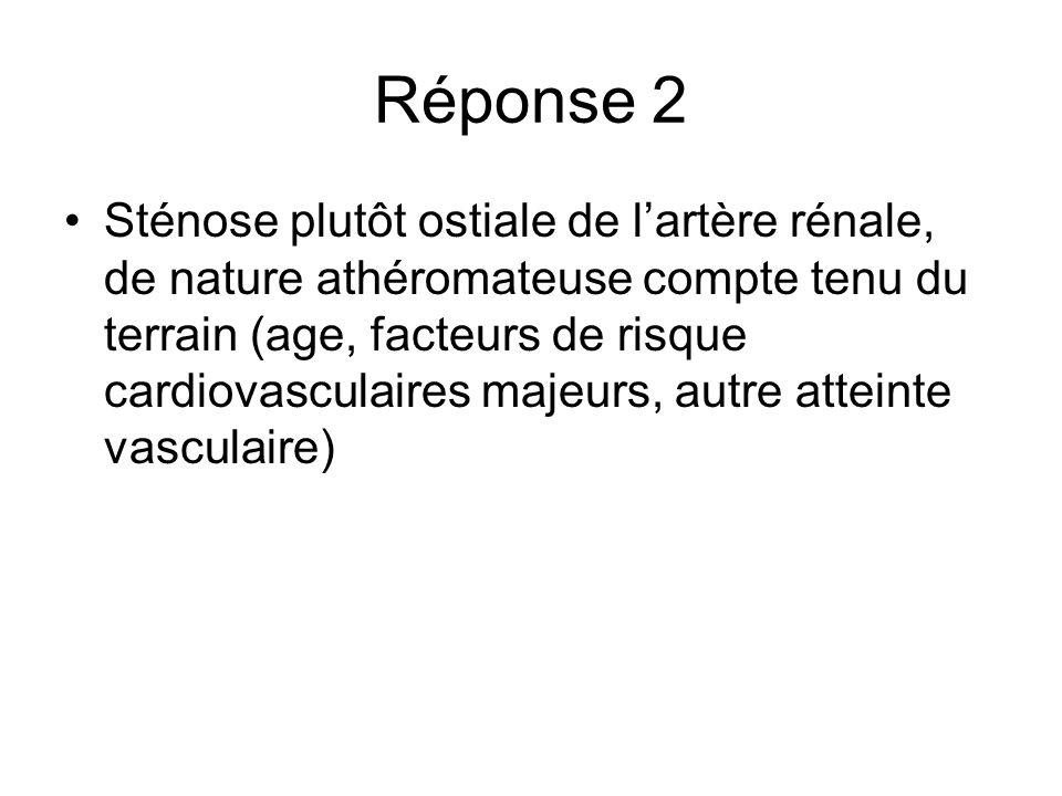 Réponse 2 Sténose plutôt ostiale de lartère rénale, de nature athéromateuse compte tenu du terrain (age, facteurs de risque cardiovasculaires majeurs,