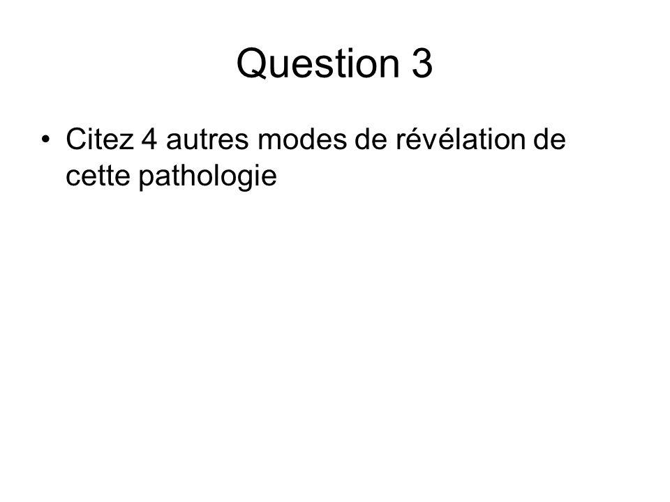 Question 3 Citez 4 autres modes de révélation de cette pathologie