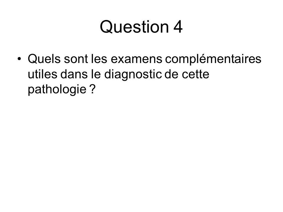 Question 4 Quels sont les examens complémentaires utiles dans le diagnostic de cette pathologie ?