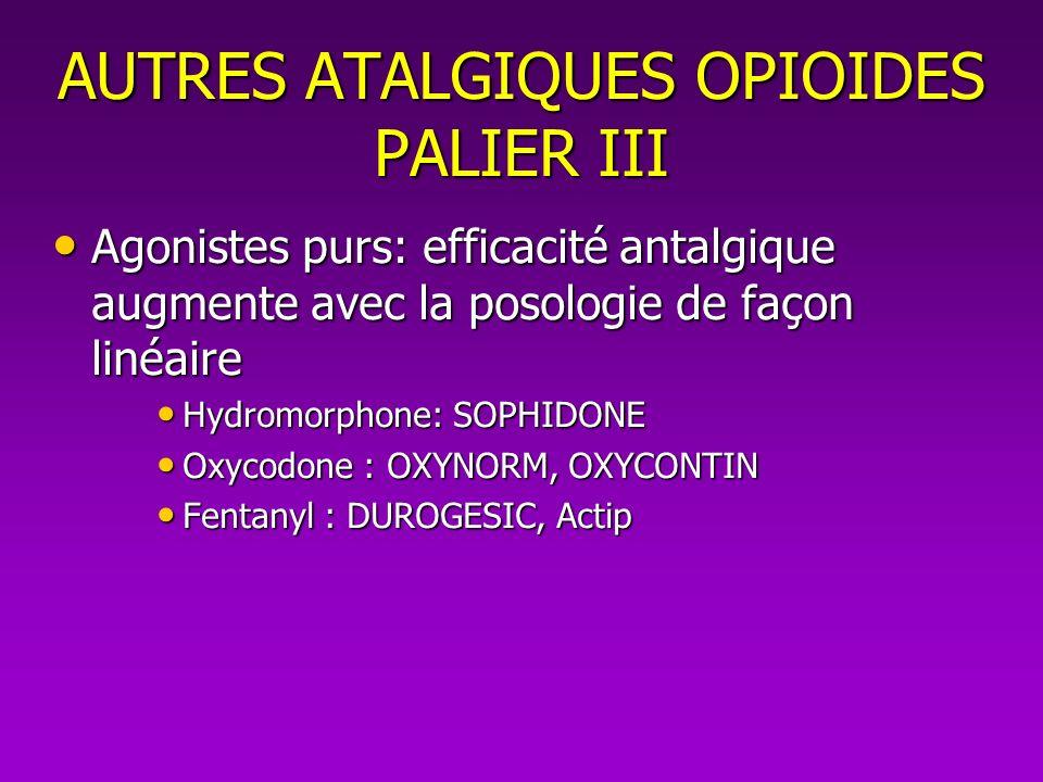 AUTRES ATALGIQUES OPIOIDES PALIER III Agonistes purs: efficacité antalgique augmente avec la posologie de façon linéaire Agonistes purs: efficacité an