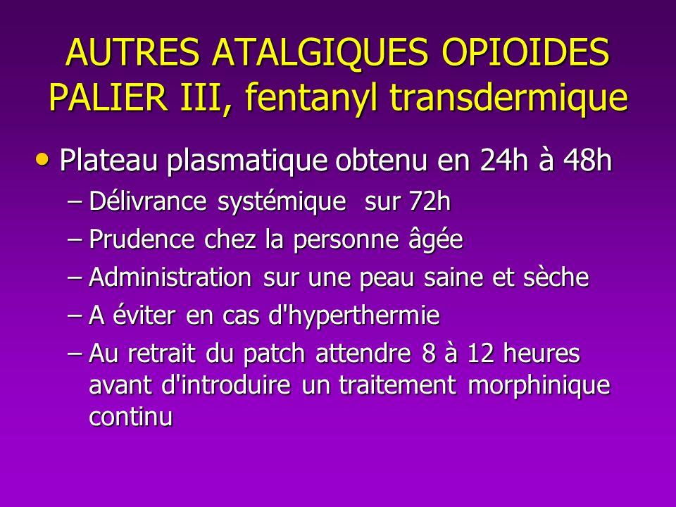 AUTRES ATALGIQUES OPIOIDES PALIER III, fentanyl transdermique Plateau plasmatique obtenu en 24h à 48h Plateau plasmatique obtenu en 24h à 48h –Délivra