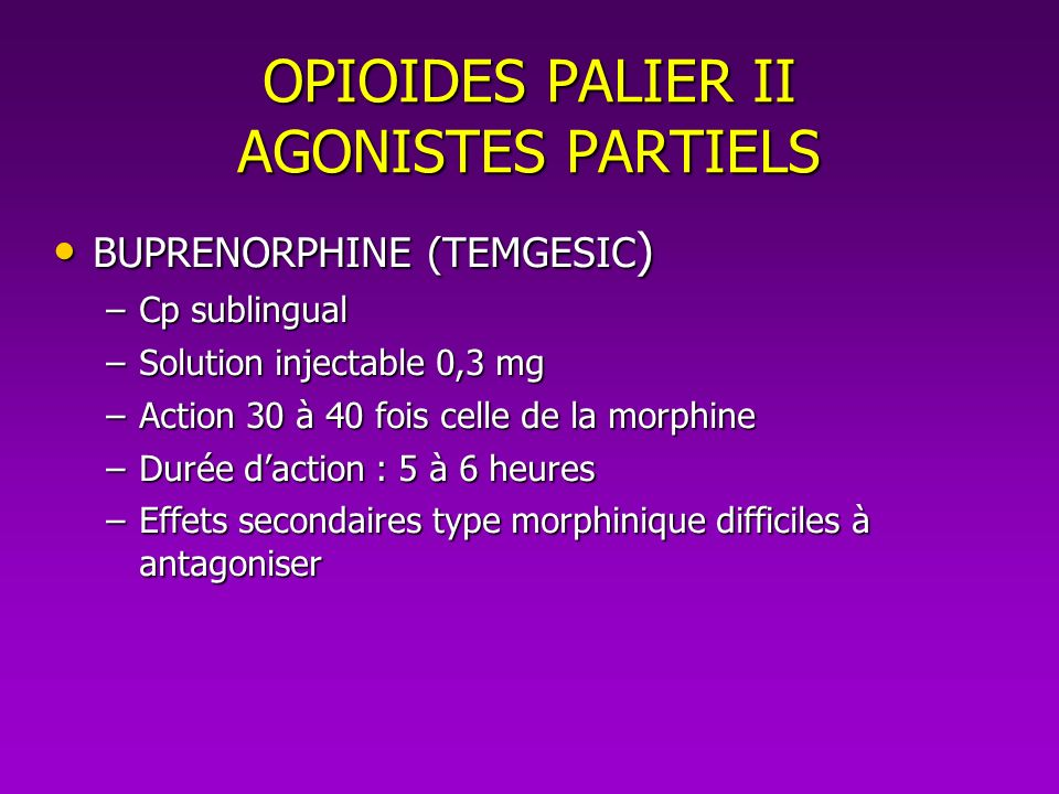OPIOIDES PALIER II AGONISTES PARTIELS BUPRENORPHINE (TEMGESIC ) BUPRENORPHINE (TEMGESIC ) –Cp sublingual –Solution injectable 0,3 mg –Action 30 à 40 f