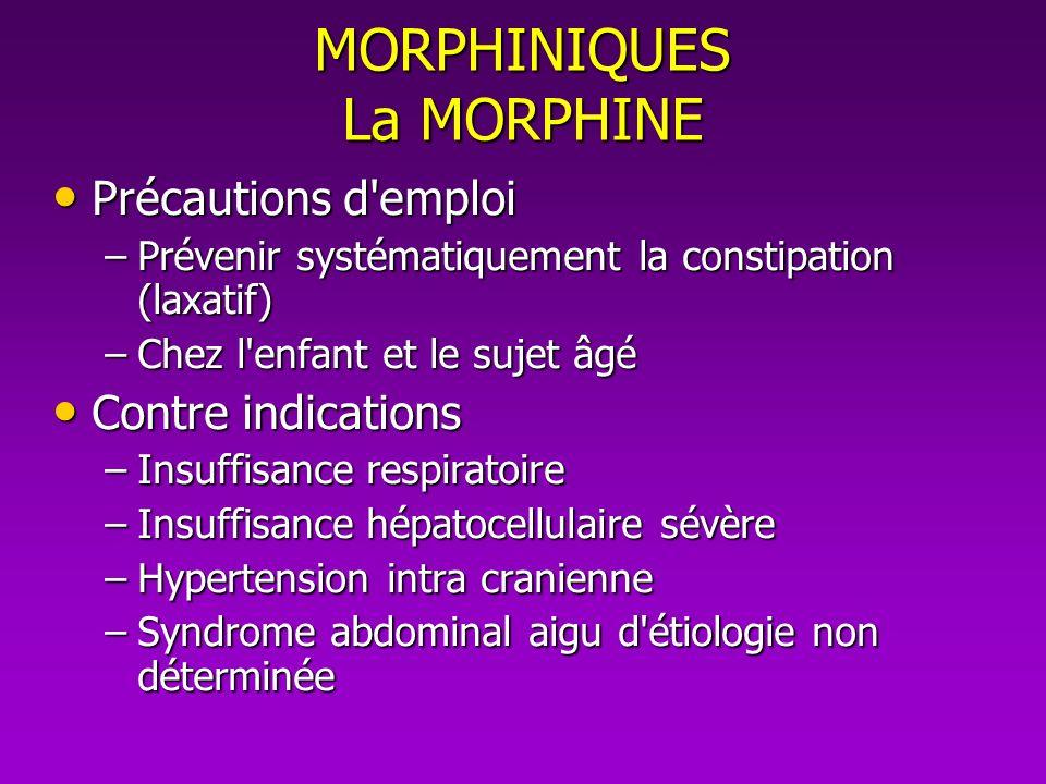 MORPHINIQUES La MORPHINE Précautions d'emploi Précautions d'emploi –Prévenir systématiquement la constipation (laxatif) –Chez l'enfant et le sujet âgé