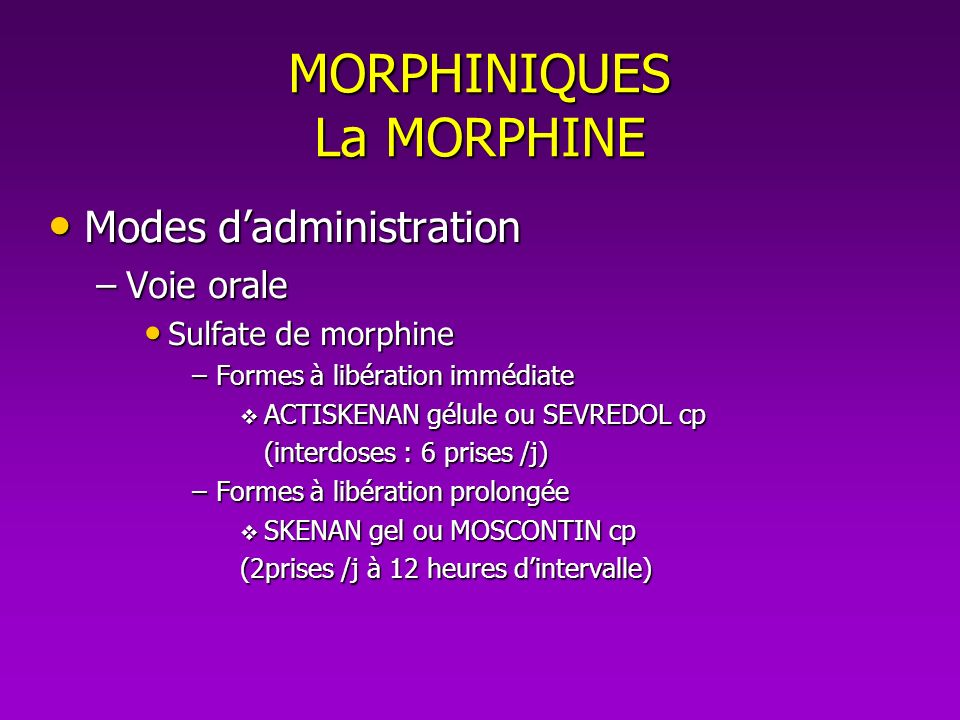 MORPHINIQUES La MORPHINE Modes dadministration Modes dadministration –Voie injectable SC, IM ou IV SC, IM ou IV Chlorhydrate de morphine Chlorhydrate de morphine Ampoules 10 mg, 50 mg, 100 mg et 400 mg Ampoules 10 mg, 50 mg, 100 mg et 400 mg