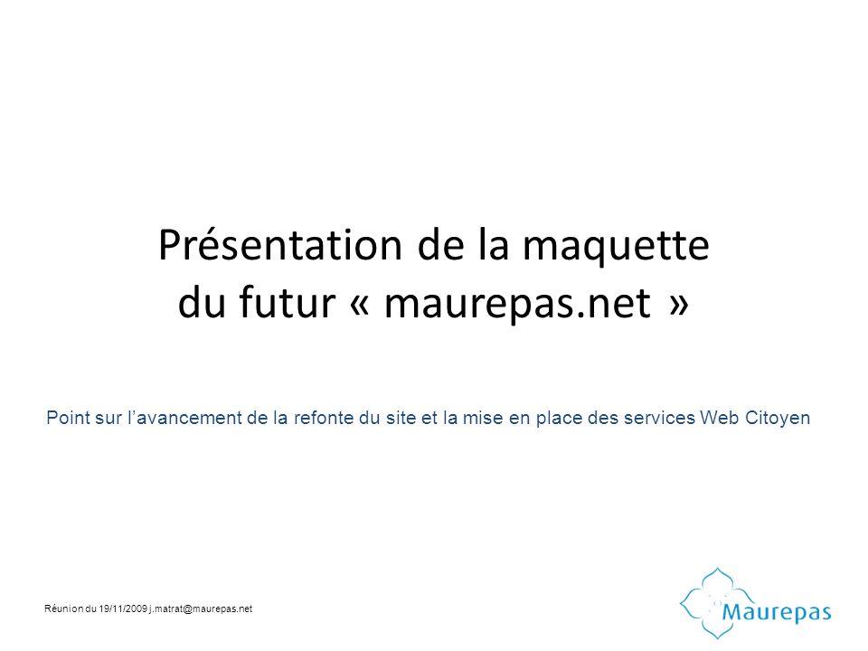 Présentation de la maquette du futur « maurepas.net » Point sur lavancement de la refonte du site et la mise en place des services Web Citoyen Réunion du 19/11/2009 j.matrat@maurepas.net