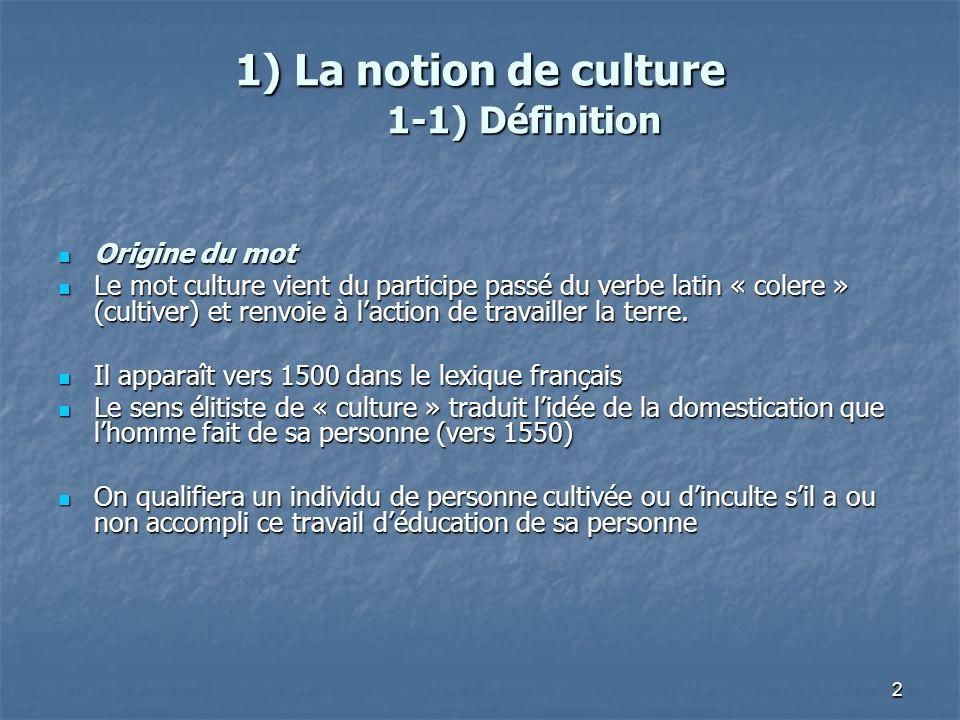 2 1) La notion de culture 1-1) Définition Origine du mot Origine du mot Le mot culture vient du participe passé du verbe latin « colere » (cultiver) e