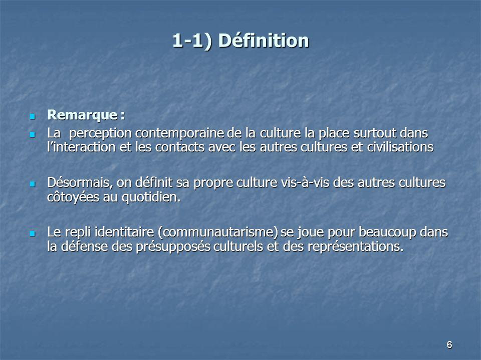 6 1-1) Définition Remarque : Remarque : La perception contemporaine de la culture la place surtout dans linteraction et les contacts avec les autres c