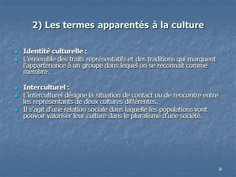 8 2) Les termes apparentés à la culture Identité culturelle : Identité culturelle : Lensemble des traits représentatifs et des traditions qui marquent