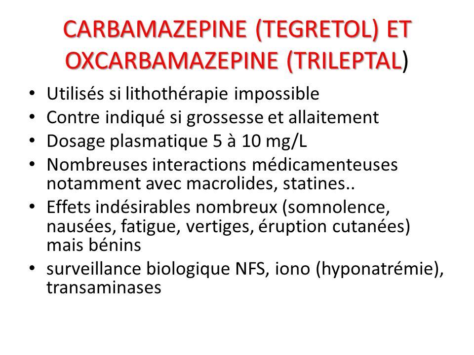 CARBAMAZEPINE (TEGRETOL) ET OXCARBAMAZEPINE (TRILEPTAL CARBAMAZEPINE (TEGRETOL) ET OXCARBAMAZEPINE (TRILEPTAL) Utilisés si lithothérapie impossible Co
