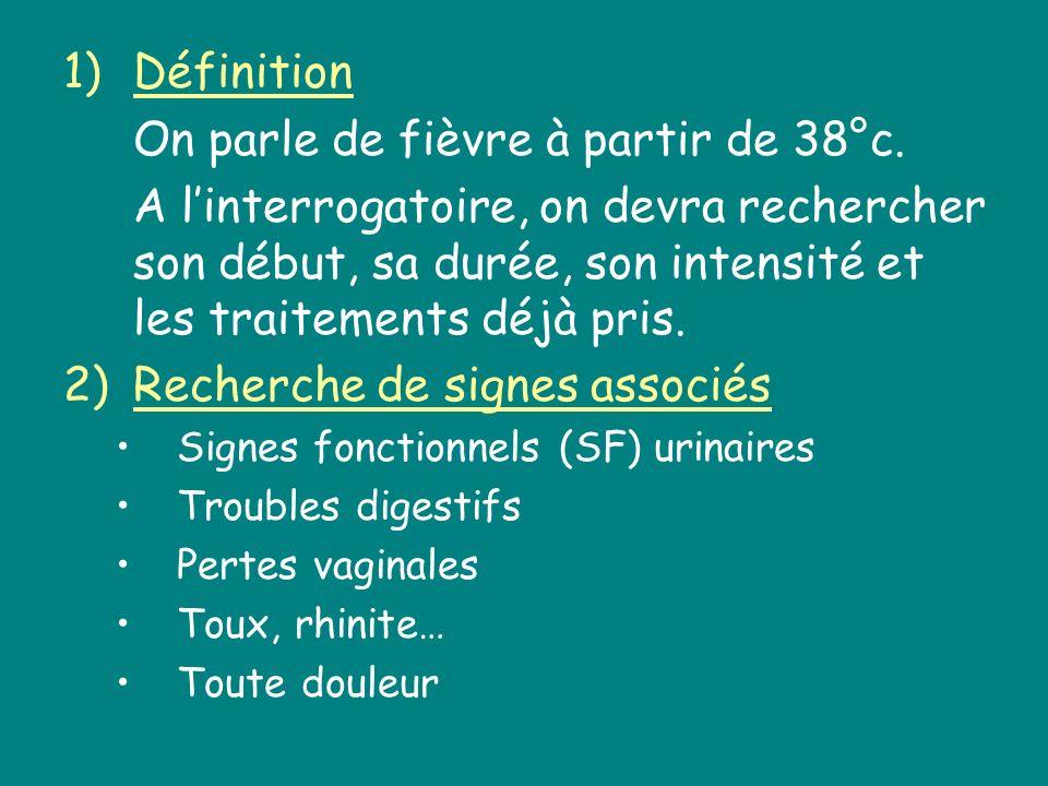 1)Définition On parle de fièvre à partir de 38°c. A linterrogatoire, on devra rechercher son début, sa durée, son intensité et les traitements déjà pr