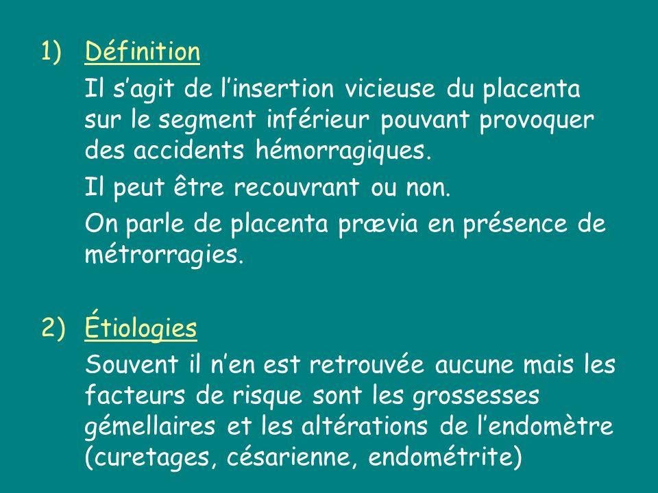 1)Définition Il sagit de linsertion vicieuse du placenta sur le segment inférieur pouvant provoquer des accidents hémorragiques. Il peut être recouvra