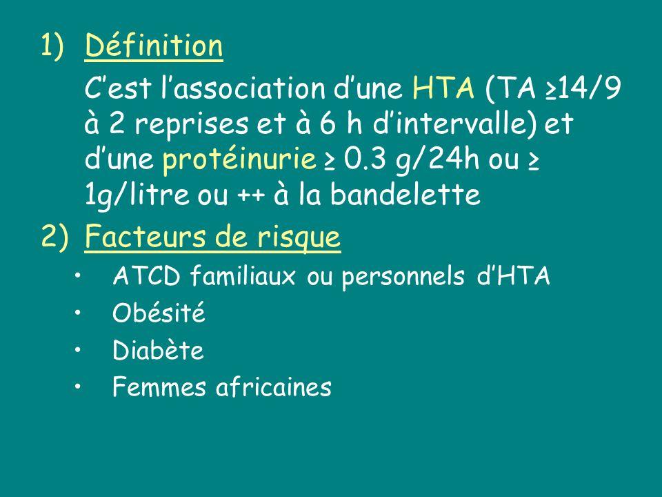 1)Définition Cest lassociation dune HTA (TA 14/9 à 2 reprises et à 6 h dintervalle) et dune protéinurie 0.3 g/24h ou 1g/litre ou ++ à la bandelette 2)
