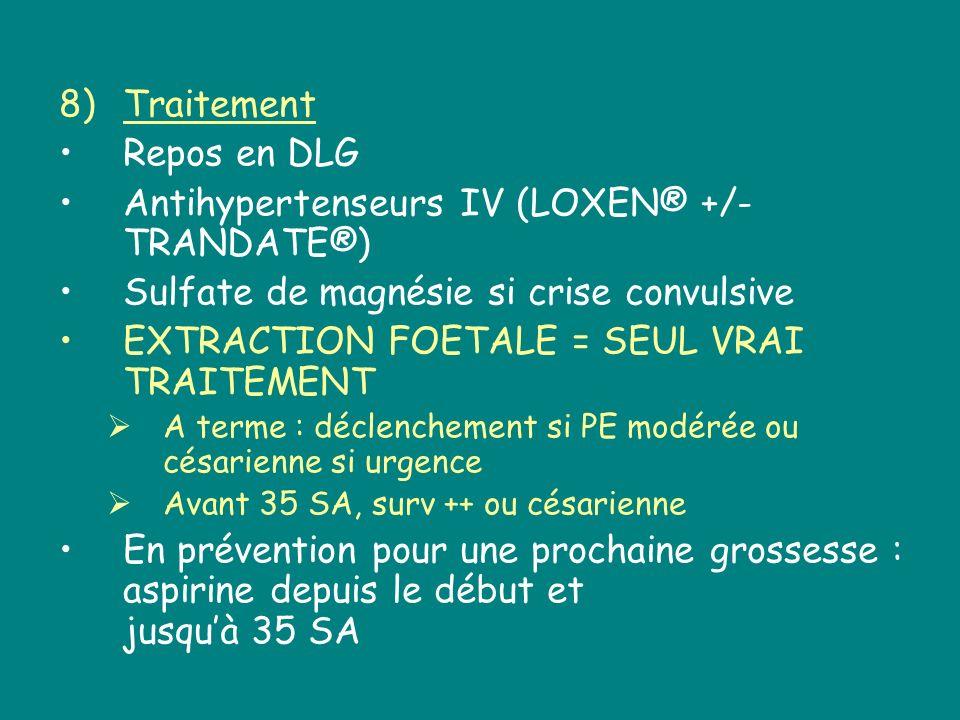 8)Traitement Repos en DLG Antihypertenseurs IV (LOXEN® +/- TRANDATE®) Sulfate de magnésie si crise convulsive EXTRACTION FOETALE = SEUL VRAI TRAITEMEN