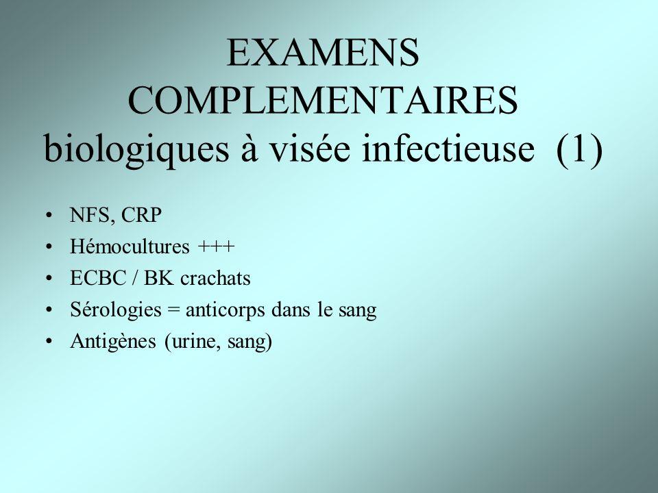 EXAMENS COMPLEMENTAIRES biologiques à visée infectieuse (1) NFS, CRP Hémocultures +++ ECBC / BK crachats Sérologies = anticorps dans le sang Antigènes