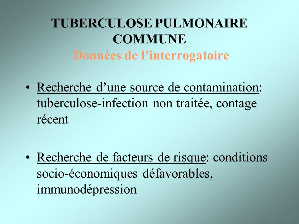 TUBERCULOSE PULMONAIRE COMMUNE Données de linterrogatoire Recherche dune source de contamination: tuberculose-infection non traitée, contage récent Re