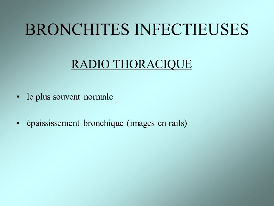 RADIO THORACIQUE le plus souvent normale épaississement bronchique (images en rails) BRONCHITES INFECTIEUSES