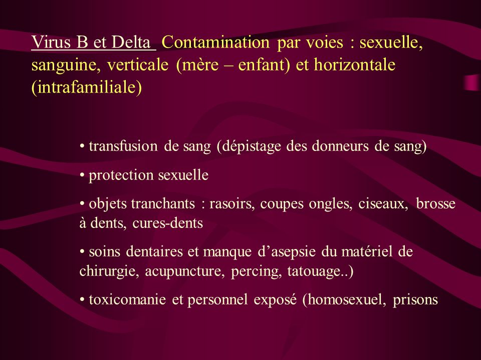 Virus B et Delta Contamination par voies : sexuelle, sanguine, verticale (mère – enfant) et horizontale (intrafamiliale) transfusion de sang (dépistag