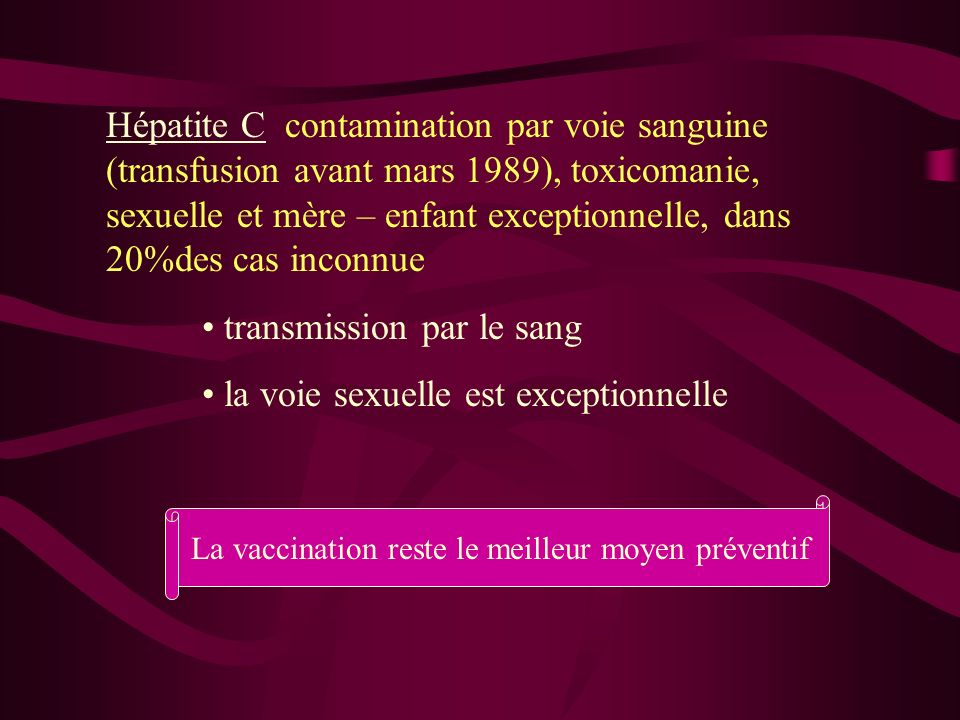 Hépatite C contamination par voie sanguine (transfusion avant mars 1989), toxicomanie, sexuelle et mère – enfant exceptionnelle, dans 20%des cas incon