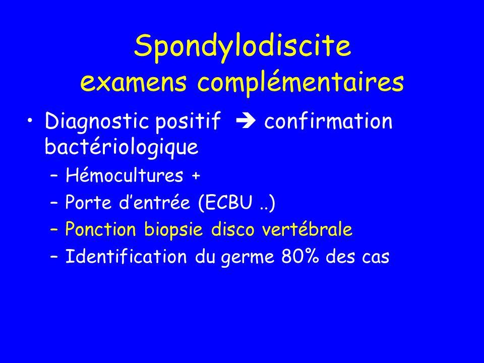 Spondylodiscite e xamens complémentaires Diagnostic positif confirmation bactériologique –Hémocultures + –Porte dentrée (ECBU..) –Ponction biopsie dis