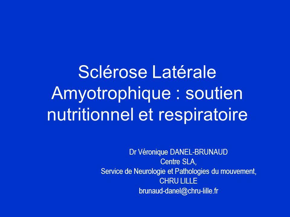 Sclérose Latérale Amyotrophique : soutien nutritionnel et respiratoire Dr Véronique DANEL-BRUNAUD Centre SLA, Service de Neurologie et Pathologies du mouvement, CHRU LILLE brunaud-danel@chru-lille.fr