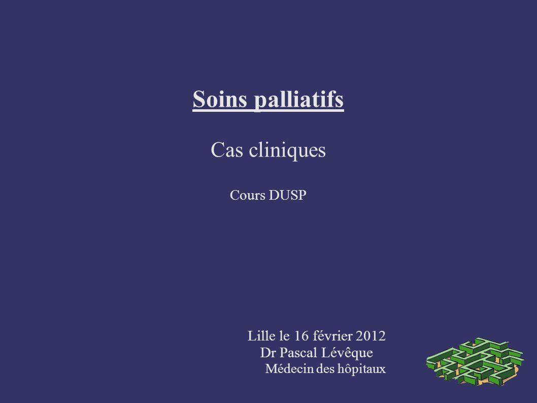 Soins palliatifs Cas cliniques Cours DUSP Lille le 16 février 2012 Dr Pascal Lévêque Médecin des hôpitaux