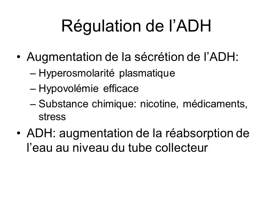 Régulation de lADH Augmentation de la sécrétion de lADH: –Hyperosmolarité plasmatique –Hypovolémie efficace –Substance chimique: nicotine, médicaments, stress ADH: augmentation de la réabsorption de leau au niveau du tube collecteur