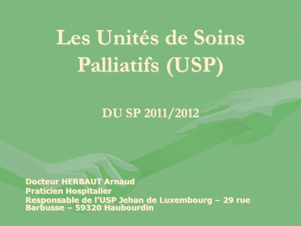 Les Unités de Soins Palliatifs (USP) DU SP 2011/2012 Docteur HERBAUT Arnaud Praticien Hospitalier Responsable de lUSP Jehan de Luxembourg – 29 rue Barbusse – 59320 Haubourdin
