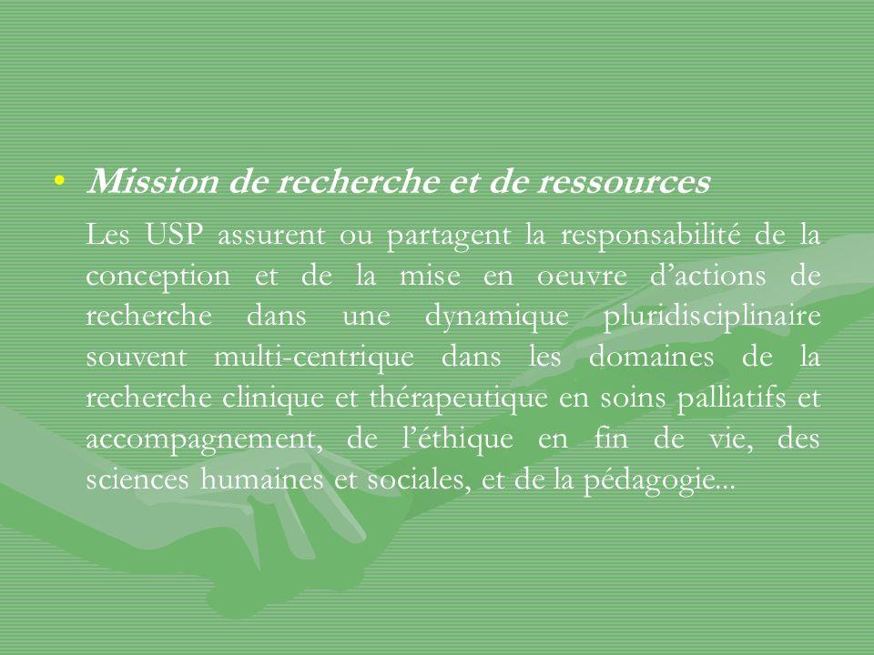 Mission de recherche et de ressources Les USP assurent ou partagent la responsabilité de la conception et de la mise en oeuvre dactions de recherche dans une dynamique pluridisciplinaire souvent multi-centrique dans les domaines de la recherche clinique et thérapeutique en soins palliatifs et accompagnement, de léthique en fin de vie, des sciences humaines et sociales, et de la pédagogie...