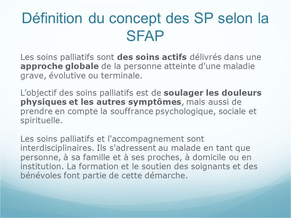 Définition du concept des SP selon la SFAP Les soins palliatifs sont des soins actifs délivrés dans une approche globale de la personne atteinte d une maladie grave, évolutive ou terminale.