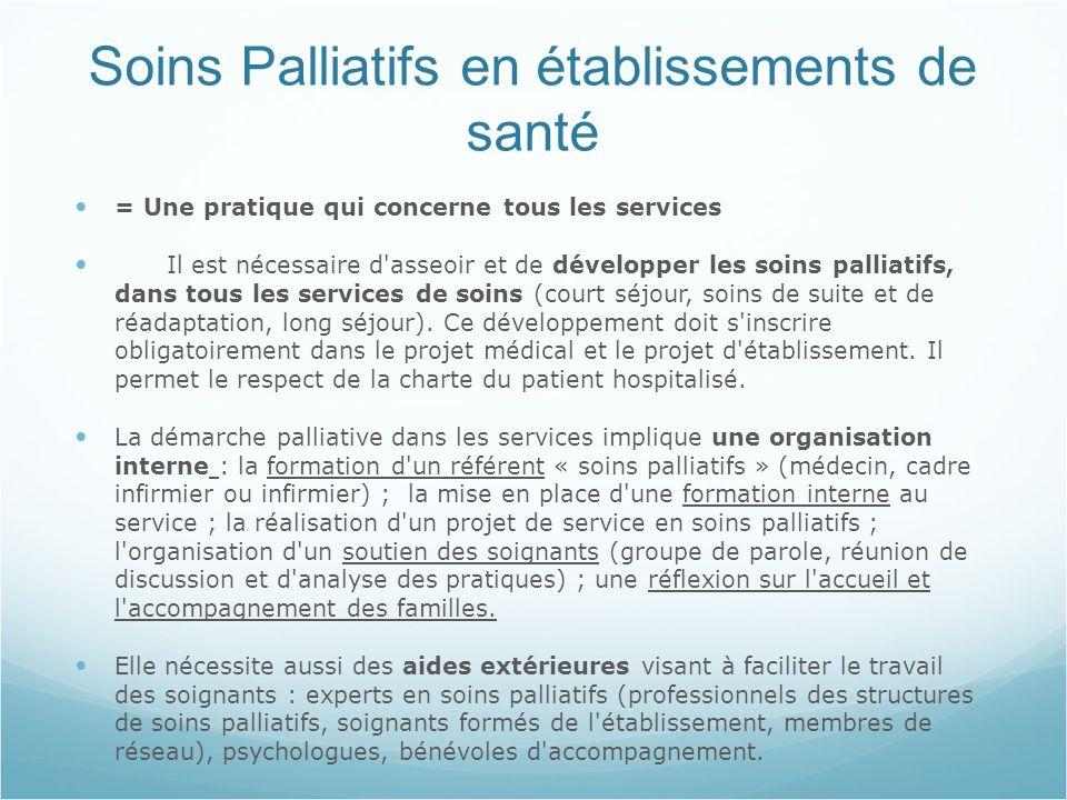 Soins Palliatifs en établissements de santé = Une pratique qui concerne tous les services Il est nécessaire d asseoir et de développer les soins palliatifs, dans tous les services de soins (court séjour, soins de suite et de réadaptation, long séjour).