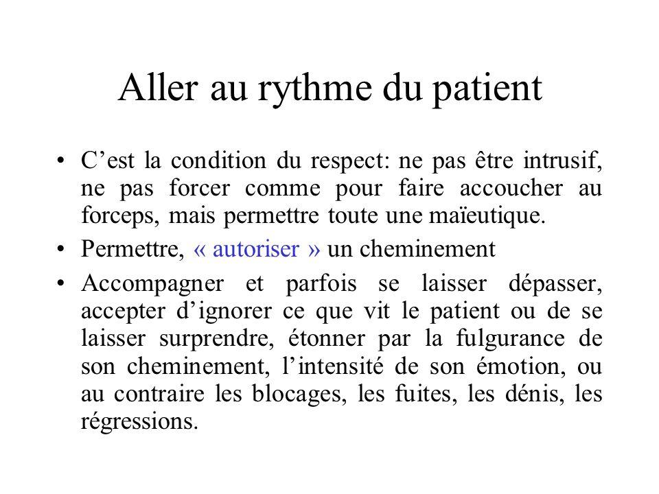 Aller au rythme du patient Cest la condition du respect: ne pas être intrusif, ne pas forcer comme pour faire accoucher au forceps, mais permettre tou