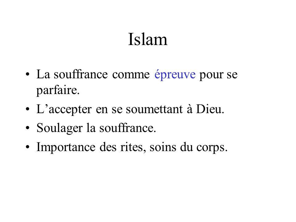 Islam La souffrance comme épreuve pour se parfaire. Laccepter en se soumettant à Dieu. Soulager la souffrance. Importance des rites, soins du corps.