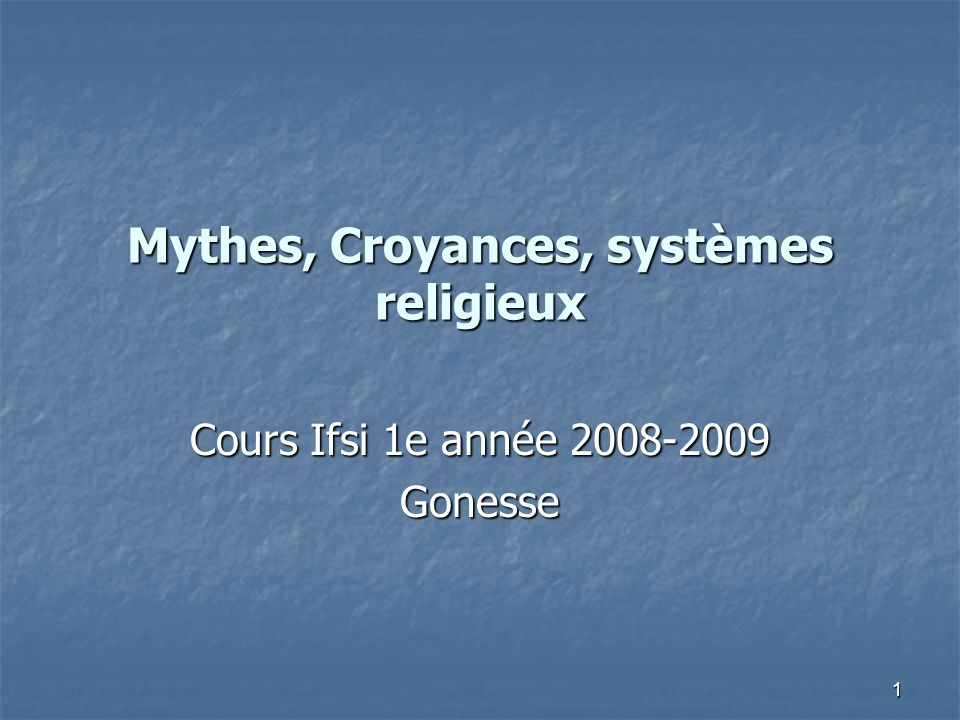 1 Mythes, Croyances, systèmes religieux Cours Ifsi 1e année 2008-2009 Gonesse